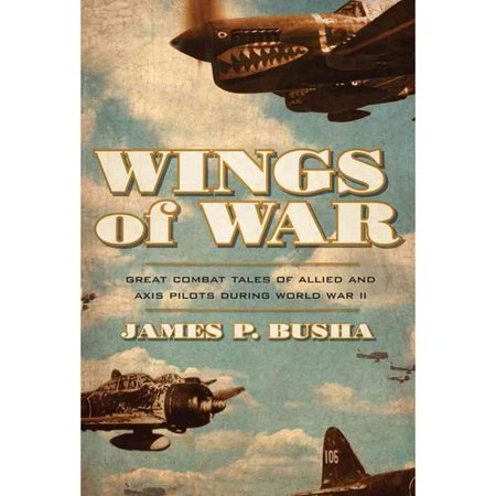 Wings Of War  Great Combat Tales Of Allied And Axis Pilots During World War Ii
