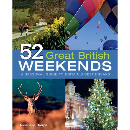 52 Great British Weekends: A Seasonal Guide to Britain's Best Breaks