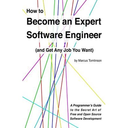 How To Become An Expert Software Engineer And Get Any Job You Want  A Programmers Guide To The Secret Art Of Free And Open Source Software Development