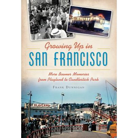 Growing Up in San Francisco : More Boomer Memories from Playland to Candlestick Park