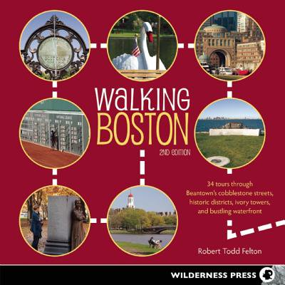 Walking Boston : 34 Tours Through Beantown's Cobblestone Streets, Historic Districts, Ivory Towers and Bustling