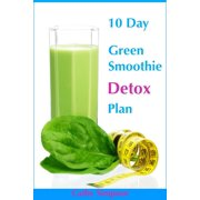 10 Day Green Smoothie Detox Plan: You Can Lose Up to 10 Pounds in 10 Days! - eBook