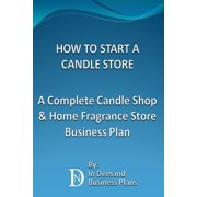 How To Start A Candle Store: A Complete Candle Shop & Home Fragrance Store Business Plan - eBook
