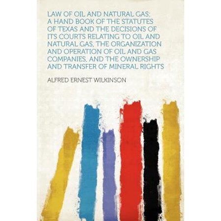 Law of Oil and Natural Gas; A Hand Book of the Statutes of Texas and the Decisions of Its Courts Relating to Oil and Natural Gas, the Organization and Operation of Oil and Gas Companies, and the Ownership and Transfer of Mineral