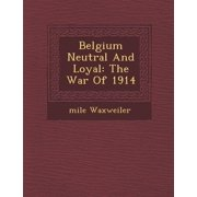 Belgium Neutral and Loyal : The War of 1914