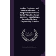 Audels Engineers and Mechanics Guide ... a Progressive Illustrated Series with Questions--Answers--Calculations, Covering Modern Engineering Practice (Hardcover)