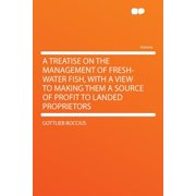 A Treatise on the Management of Fresh-Water Fish, with a View to Making Them a Source of Profit to Landed Proprietors