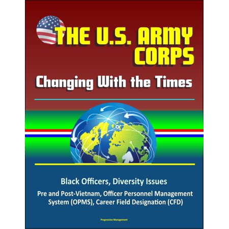 The U. S. Army Officer Corps: Changing With the Times - Black Officers, Diversity Issues, Pre and Post-Vietnam, Officer Personnel Management System (OPMS), Career Field Designation (CFD) -