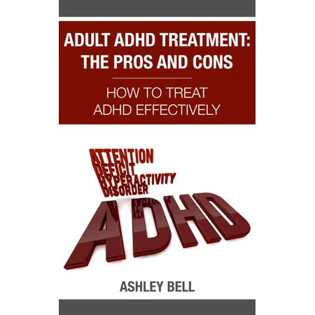 Adult ADHD Treatment: The Pros And Cons - How To Treat ADHD Effectively - eBook