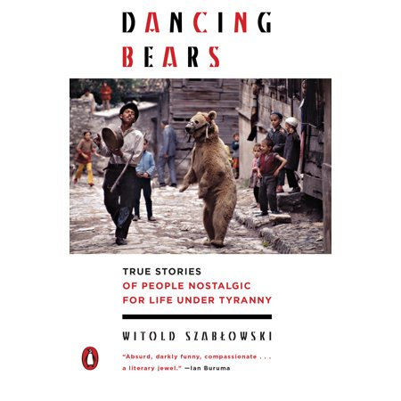 Dancing Bears : True Stories of People Nostalgic for Life Under Tyranny