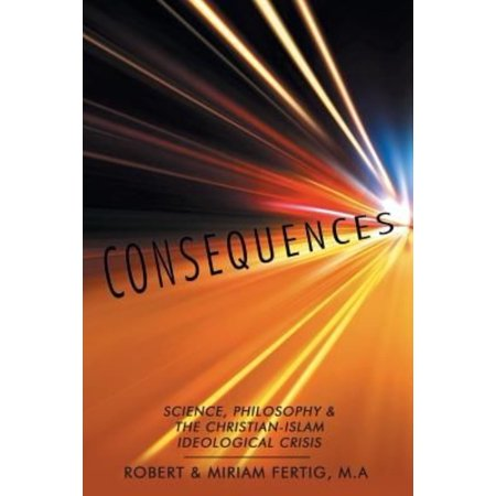 Consequences: Science, Philosophy & the Christian-islam Ideological Crisis