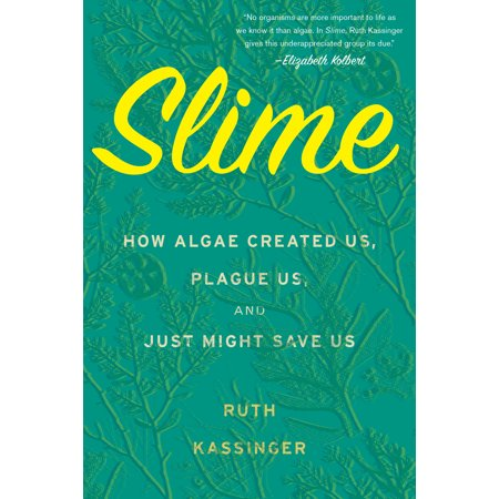 Slime : How Algae Created Us, Plague Us, and Just Might Save
