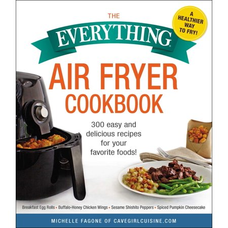 The Everything Air Fryer Cookbook : 300 Easy and Delicious Recipes for Your Favorite