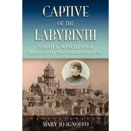 Captive of the Labyrinth: Sarah L. Winchester, Heiress to the Rifle Fortune by