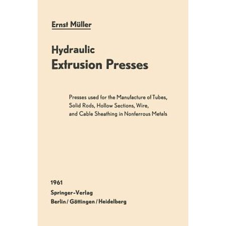 Hydraulic Extrusion Presses : Presses Used for the Production of Tubes, Solid Rods, Hollow Sections, Wire, and Cable Sheathing in Nonferrous Metals