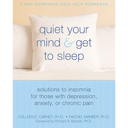 Quiet Your Mind and Get to Sleep : Solutions to Insomnia for Those with Depression, Anxiety or Chronic