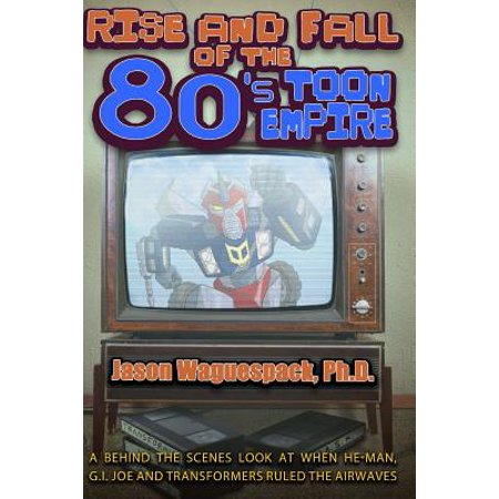 Rise and Fall of the 80s Toon Empire : A Behind the Scenes Look at When He-Man, G.I. Joe and Transformers Ruled the (Transformers 1 Best Scenes)
