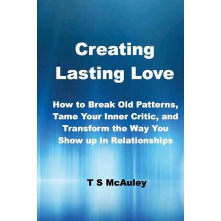 Creating Lasting Love  How To Break Old Patterns  Tame Your Inner Critic  And Transform The Way You Show Up In Relationships