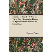 The Tudor Wench - A Play in Three Acts - Dramatized from an Episode in the Book of the Same Name