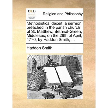 Methodistical Deceit : A Sermon, Preached in the Parish Church of St. Matthew, Bethnal-Green, Middlesex; On the 29th of April, 1770, by Haddon Smith, - April Smith Halloween