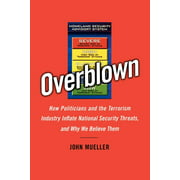 Overblown : How Politicians and the Terrorism Industry Inflate National Security Threats, and Why We Believe Them