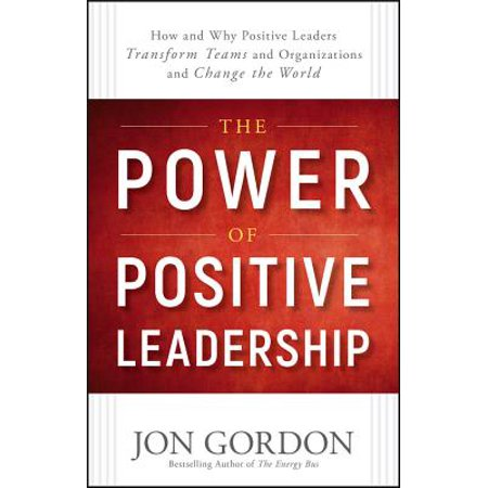 The Power of Positive Leadership : How and Why Positive Leaders Transform Teams and Organizations and Change the (Narrative Leadership Using The Power Of Stories)