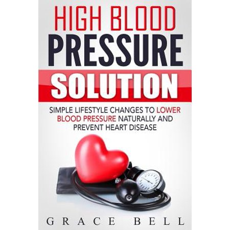 High Blood Pressure Solution : Simple Lifestyle Changes to Lower Blood Pressure Naturally and Prevent Heart Disease