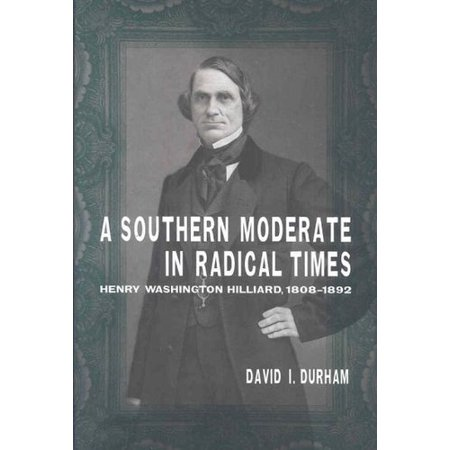 A Southern Moderate In Radical Times  Henry Washington Hilliard  1808 1892