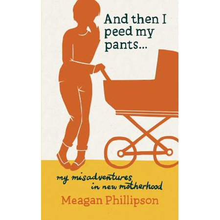 And Then I Peed My Pants...: My Misadventures in New Motherhood by