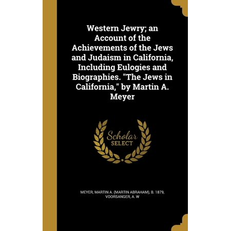 (Western Jewry; An Account of the Achievements of the Jews and Judaism in California, Including Eulogies and Biographies. the Jews in California, by Martin A. Meyer)