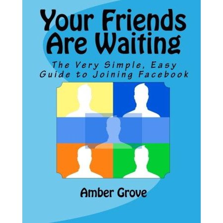 Your Friends Are Waiting  The Very Simple  Easy Guide To Joining Facebook
