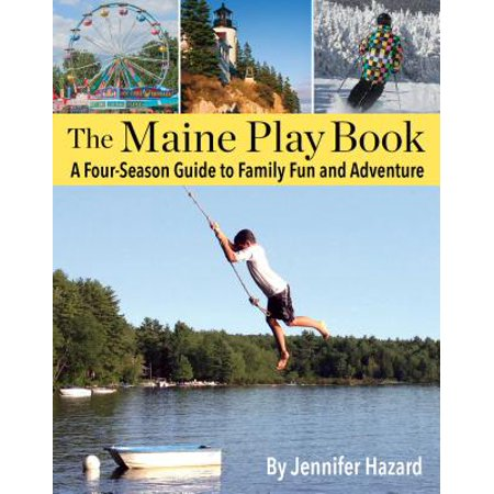 The Maine Play Book : A Four-Season Guide to Family Fun and