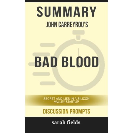 Summary of Bad Blood: Secrets and Lies in a Silicon Valley Startup by John Carreyrou (Discussion Prompts) -