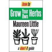 How To Grow Your Own Herbs (Short-e Guide) - eBook