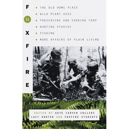 Foxfire 11 : The Old Home Place, Wild Plant Uses, Preserving and Cooking Food, Hunting Stories, Fishing, More Affairs of Plain