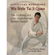 Classical Northern Wu Style Tai Ji Quan : The Fighting Art of the Manchurian Palace Guard