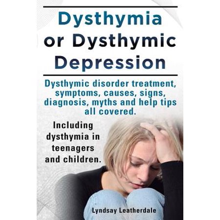 Dysthymia or Dysthymic Depression. Dysthymic Disorder or Dysthymia Treatment, Symptoms, Causes, Signs, Myths and Help Tips All Covered. Including (Signs And Symptoms Of Good Mental Health)