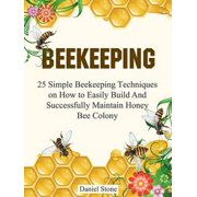 Beekeeping: 25 Simple Beekeeping Techniques On How to Easily Build And Succesfully Maintain Honey Bee Colony - eBook