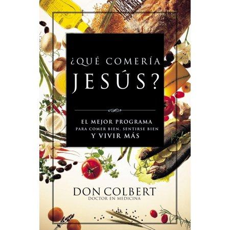 Que Comeria Jesus?: El Mejor Programa Para Comer Bien, Sentirse Bien, y Vivir Mas