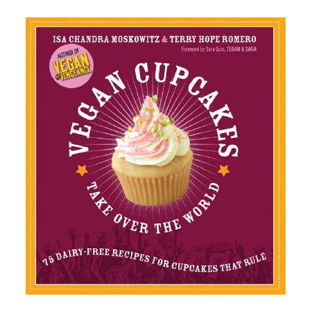 Vegan Cupcakes Take Over the World : 75 Dairy-Free Recipes for Cupcakes that
