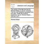 The Works of the Late Learned Dr. Richard Mead, in Seven Volumes. ... the Four Last Faithfully Translated from the Latin, Under the Author's Inspection, by Dr. Richard Stack, ... Volume 3 of 7
