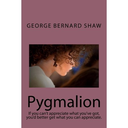Pygmalion : If You Can't Appreciate What You've Got, You'd Better Get What You Can Appreciate.