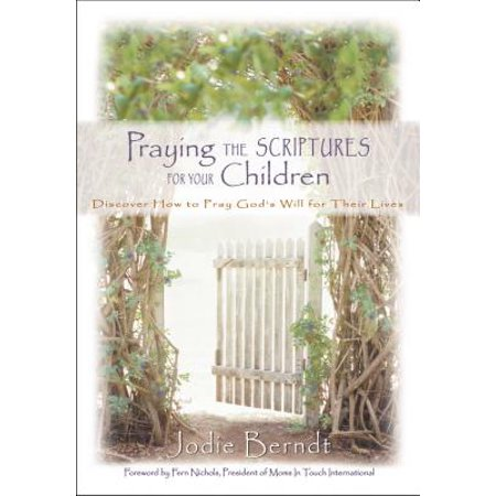 Praying the Scriptures for Your Children : Discover How to Pray God's Will for Their