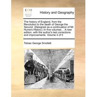 The History of England, from the Revolution to the Death of George the Second. (Designed as a Continuation of Mr. Hume's History.) in Five Volumes... a New Edition, with the Author's Last Corrections and Improvements. Volume 4 of 5