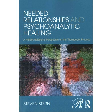 Needed Relationships And Psychoanalytic Healing  A Holistic Relational Perspective On The Therapeutic Process