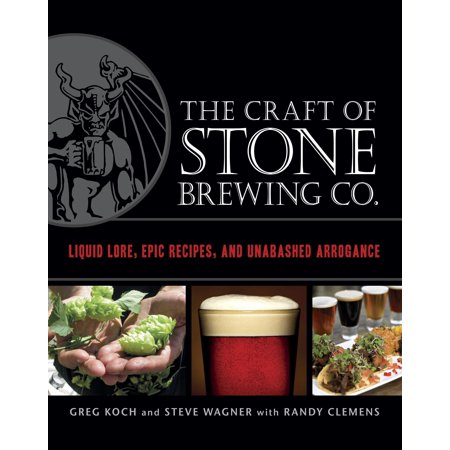 The Craft of Stone Brewing Co. : Liquid Lore, Epic Recipes, and Unabashed Arrogance ()
