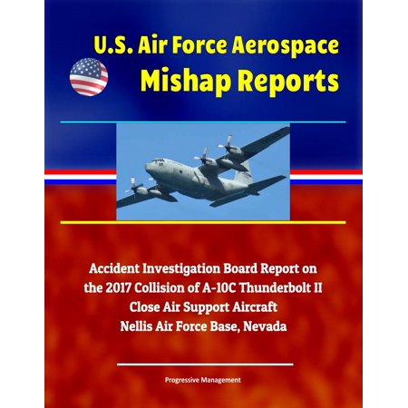 U.S. Air Force Aerospace Mishap Reports: Accident Investigation Board Report on the 2017 Collision of A-10C Thunderbolt II Close Air Support Aircraft, Nellis Air Force Base, Nevada - (Nellis Air Force Base)