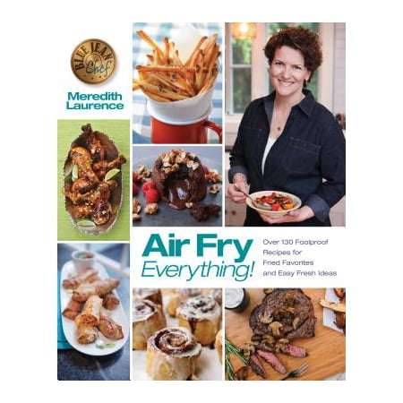 Air Fry Everything : Foolproof Recipes for Fried Favorites and Easy Fresh Ideas by Blue Jean Chef, Meredith Laurence (Character Day Ideas)
