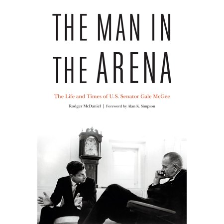 The Man in the Arena : The Life and Times of U.S. Senator Gale McGee