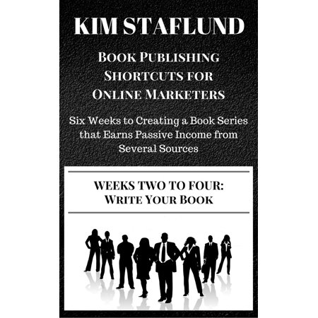 WEEKS TWO TO FOUR: WRITE YOUR BOOK | Six Weeks to Creating a Book Series that Earns Passive Income from Several Sources - eBook